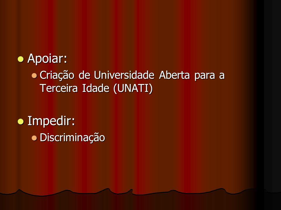 Apoiar: Apoiar: Criação de Universidade Aberta para a Terceira Idade (UNATI) Criação de Universidade Aberta para a Terceira Idade (UNATI) Impedir: Imp