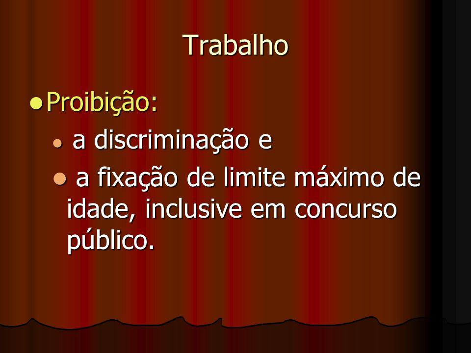 Trabalho Proibição: Proibição: a discriminação e a discriminação e a fixação de limite máximo de idade, inclusive em concurso público. a fixação de li