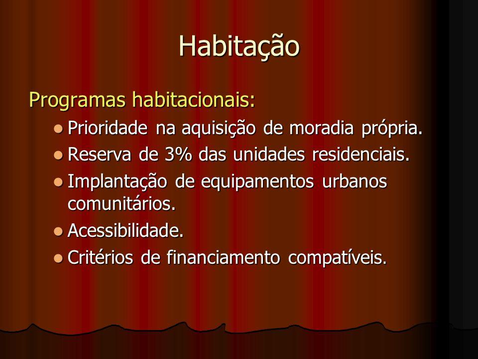 Habitação Programas habitacionais: Prioridade na aquisição de moradia própria. Reserva de 3% das unidades residenciais. Implantação de equipamentos ur