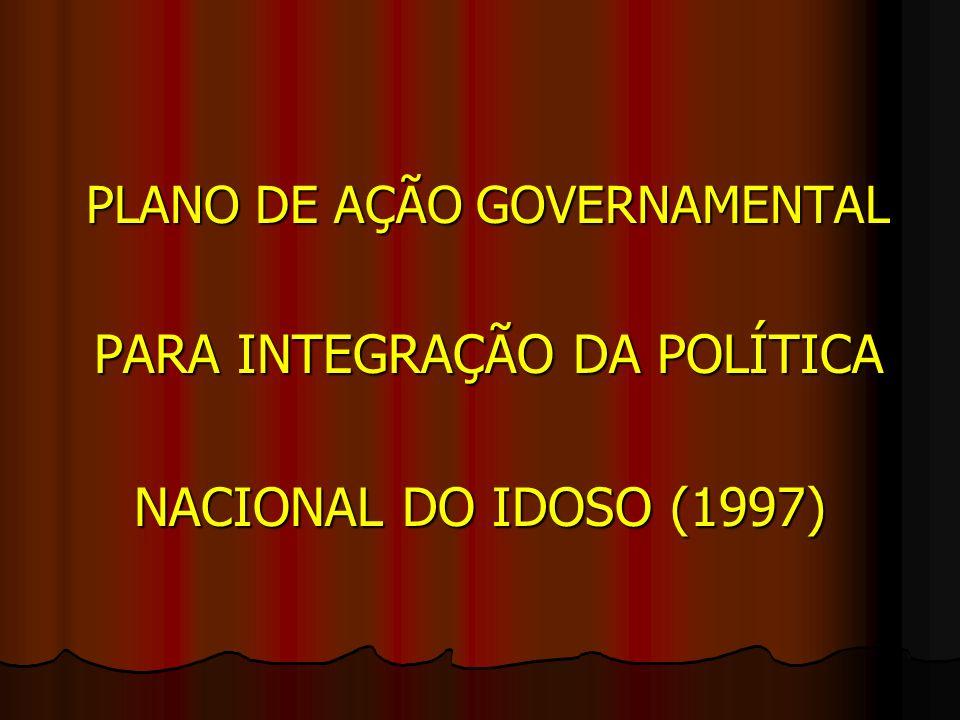 PLANO DE AÇÃO GOVERNAMENTAL PLANO DE AÇÃO GOVERNAMENTAL PARA INTEGRAÇÃO DA POLÍTICA PARA INTEGRAÇÃO DA POLÍTICA NACIONAL DO IDOSO (1997)