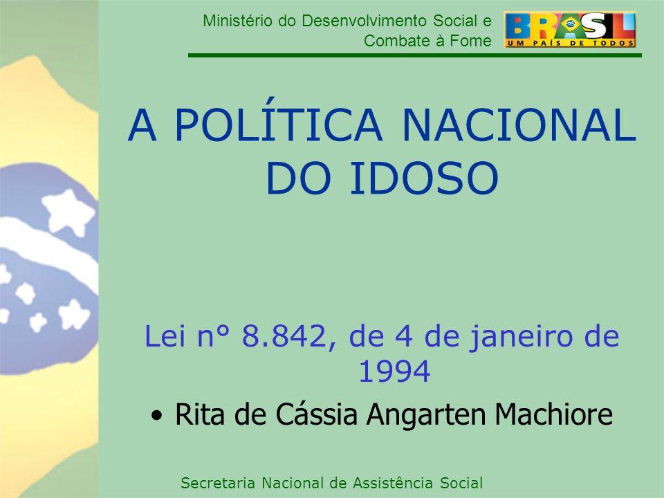 Ministério do Desenvolvimento Social e Combate à Fome Secretaria Nacional de Assistência Social A POLÍTICA NACIONAL DO IDOSO Lei n° 8.842, de 4 de jan