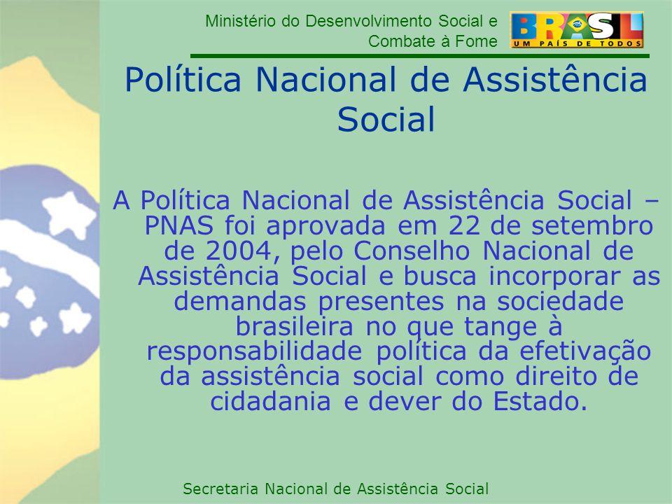 Ministério do Desenvolvimento Social e Combate à Fome Secretaria Nacional de Assistência Social Política Nacional de Assistência Social A Política Nac