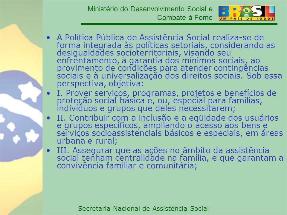 Ministério do Desenvolvimento Social e Combate à Fome Secretaria Nacional de Assistência Social A Política Pública de Assistência Social realiza-se de