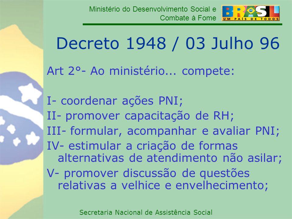 Ministério do Desenvolvimento Social e Combate à Fome Secretaria Nacional de Assistência Social Decreto 1948 / 03 Julho 96 Art 2°- Ao ministério... co
