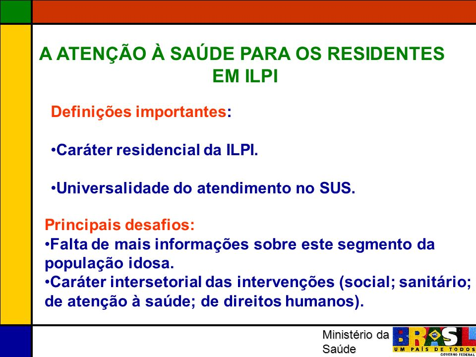 A ATENÇÃO À SAÚDE PARA OS RESIDENTES EM ILPI Definições importantes: Caráter residencial da ILPI. Universalidade do atendimento no SUS. Principais des