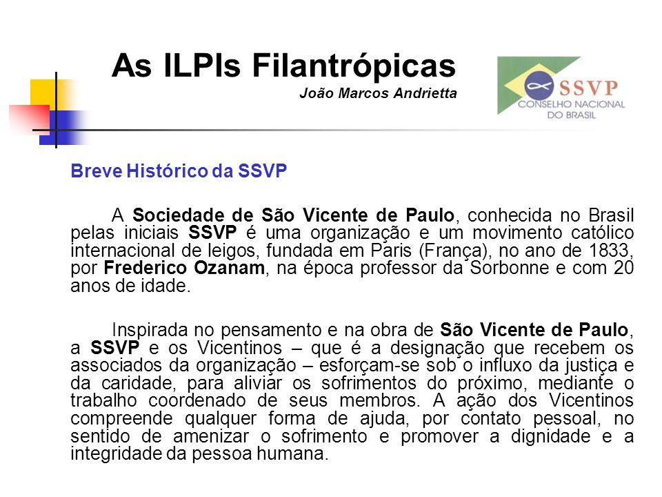 As ILPIs Filantrópicas João Marcos Andrietta Breve Histórico da SSVP A Sociedade de São Vicente de Paulo, conhecida no Brasil pelas iniciais SSVP é um