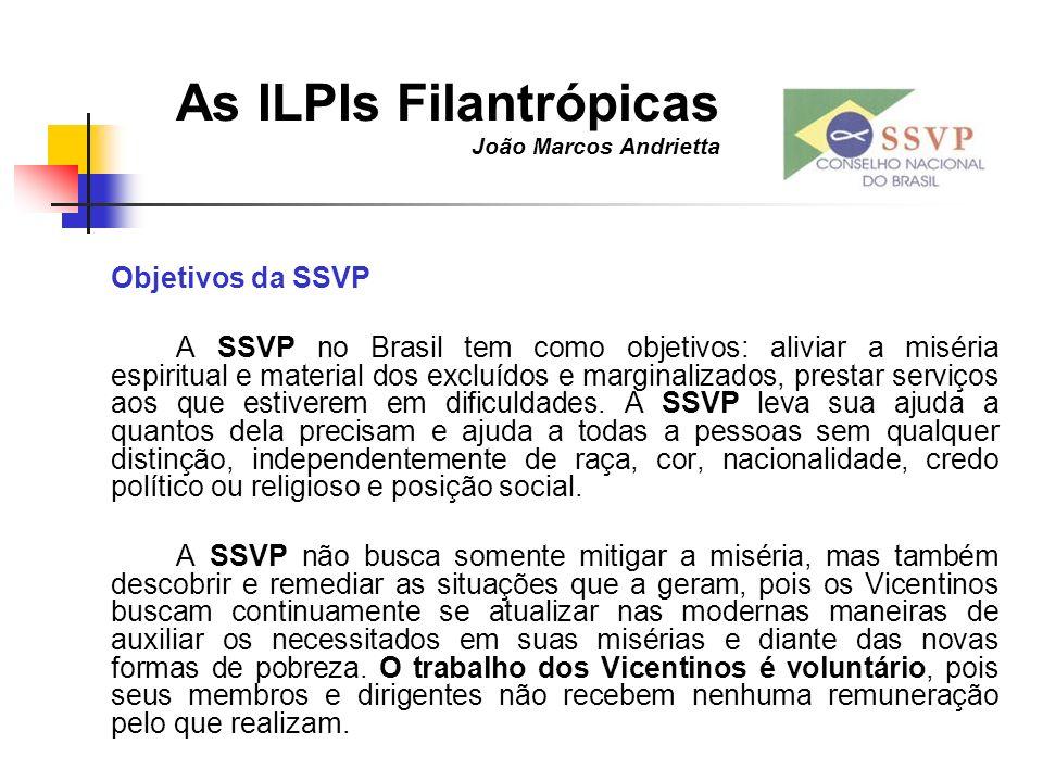 As ILPIs Filantrópicas João Marcos Andrietta Objetivos da SSVP A SSVP no Brasil tem como objetivos: aliviar a miséria espiritual e material dos excluí