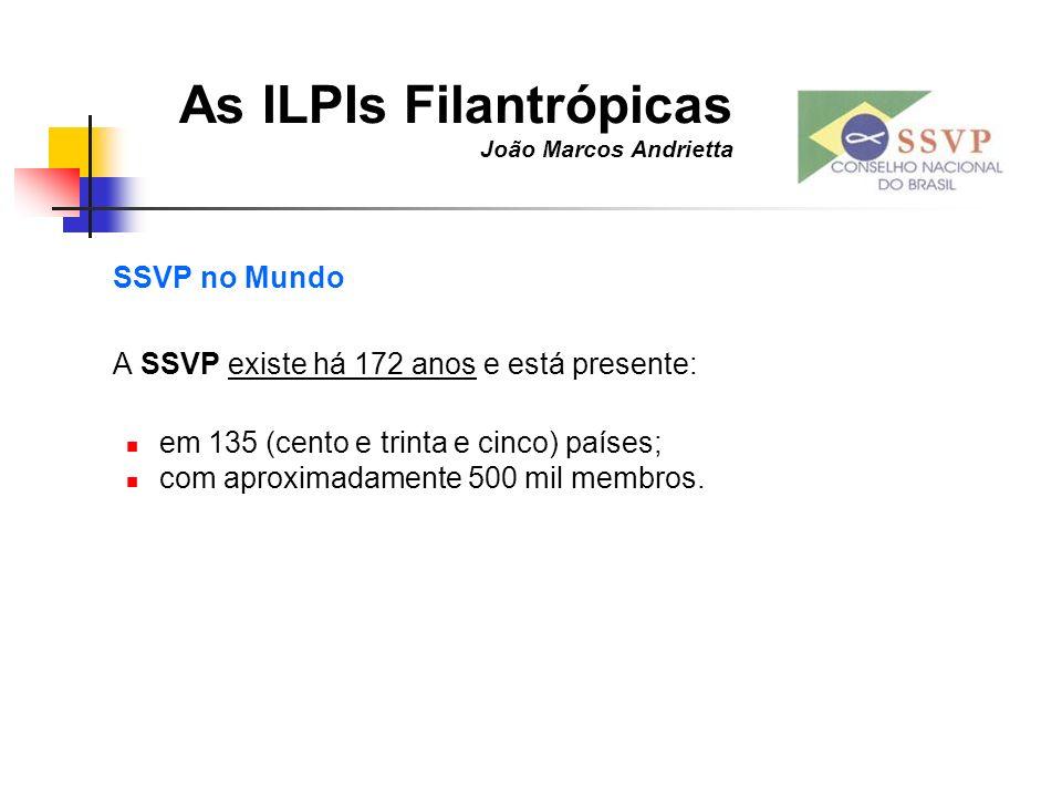 As ILPIs Filantrópicas João Marcos Andrietta SSVP no Mundo A SSVP existe há 172 anos e está presente: em 135 (cento e trinta e cinco) países; com apro