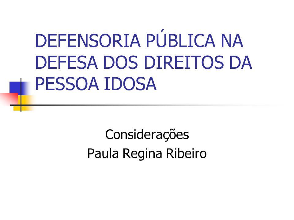 DEFENSORIA PÚBLICA NA DEFESA DOS DIREITOS DA PESSOA IDOSA Considerações Paula Regina Ribeiro