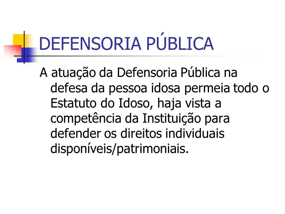 DEFENSORIA PÚBLICA A atuação da Defensoria Pública na defesa da pessoa idosa permeia todo o Estatuto do Idoso, haja vista a competência da Instituição