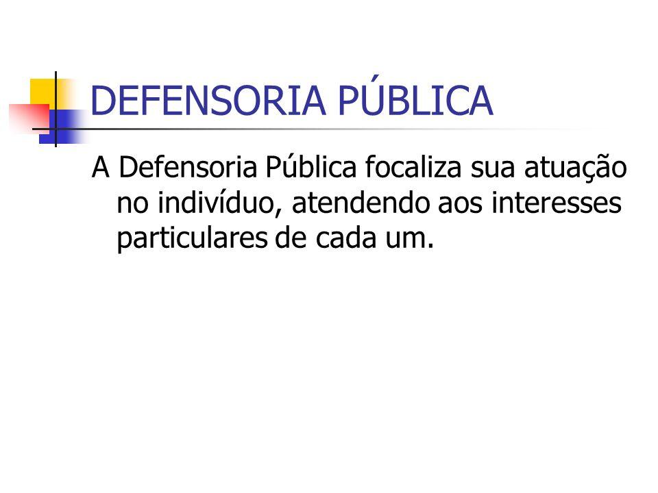 DEFENSORIA PÚBLICA A Defensoria Pública focaliza sua atuação no indivíduo, atendendo aos interesses particulares de cada um.