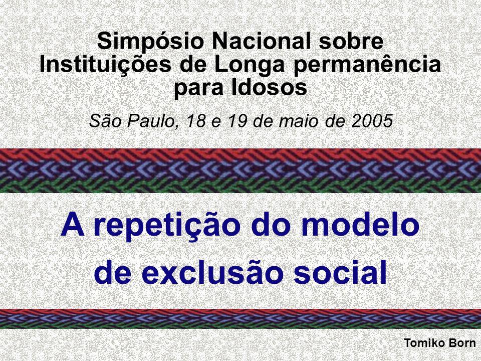Simpósio Nacional sobre Instituições de Longa permanência para Idosos São Paulo, 18 e 19 de maio de 2005 A repetição do modelo de exclusão social Tomi