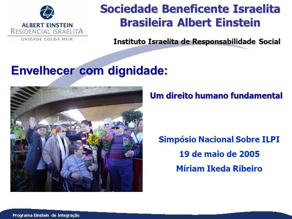 Programa Einstein de Integração Um direito humano fundamental Simpósio Nacional Sobre ILPI 19 de maio de 2005 Míriam Ikeda Ribeiro Sociedade Beneficente Israelita Brasileira Albert Einstein Instituto Israelita de Responsabilidade Social Envelhecer com dignidade: