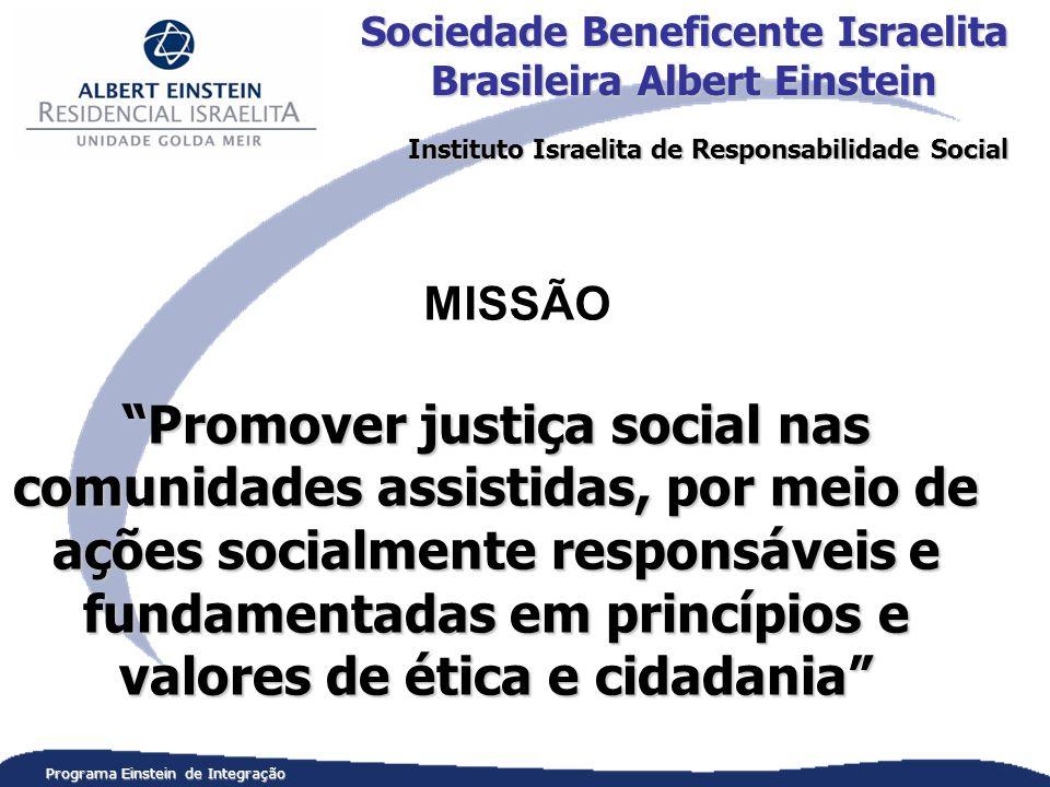 Promover justiça social nas comunidades assistidas, por meio de ações socialmente responsáveis e fundamentadas em princípios e valores de ética e cidadania Programa Einstein de Integração MISSÃO Sociedade Beneficente Israelita Brasileira Albert Einstein Instituto Israelita de Responsabilidade Social