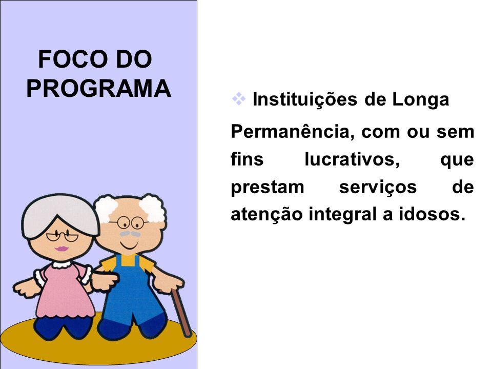FOCO DO PROGRAMA Instituições de Longa Permanência, com ou sem fins lucrativos, que prestam serviços de atenção integral a idosos.