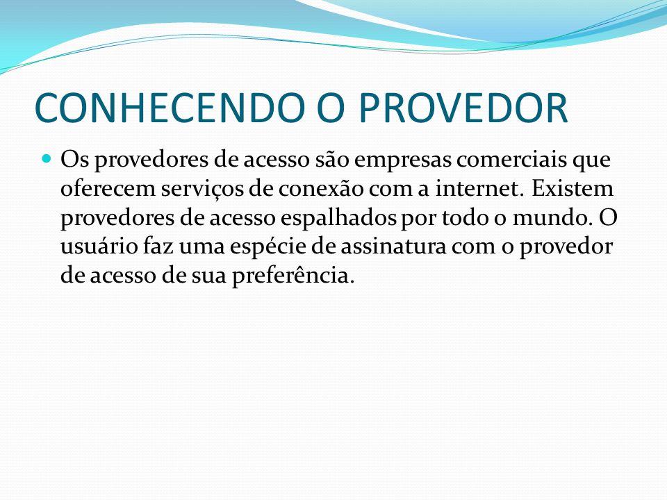 CONHECENDO O PROVEDOR Os provedores de acesso são empresas comerciais que oferecem serviços de conexão com a internet. Existem provedores de acesso es