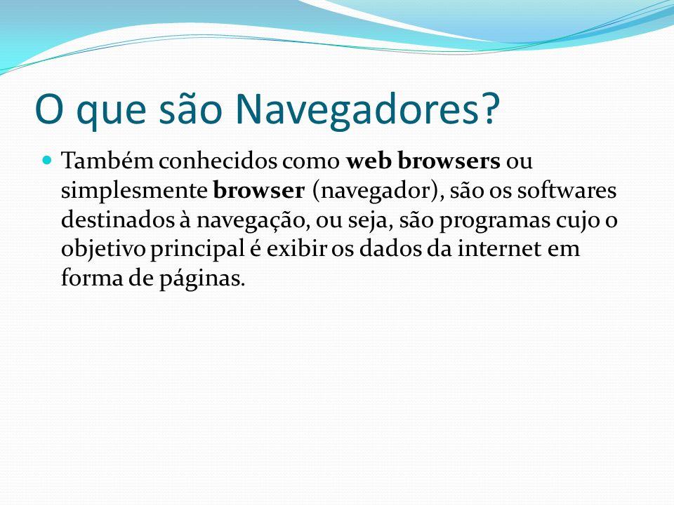 O que são Navegadores? Também conhecidos como web browsers ou simplesmente browser (navegador), são os softwares destinados à navegação, ou seja, são
