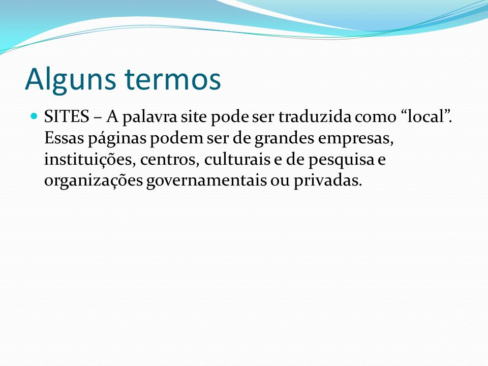 Alguns termos SITES – A palavra site pode ser traduzida como local. Essas páginas podem ser de grandes empresas, instituições, centros, culturais e de