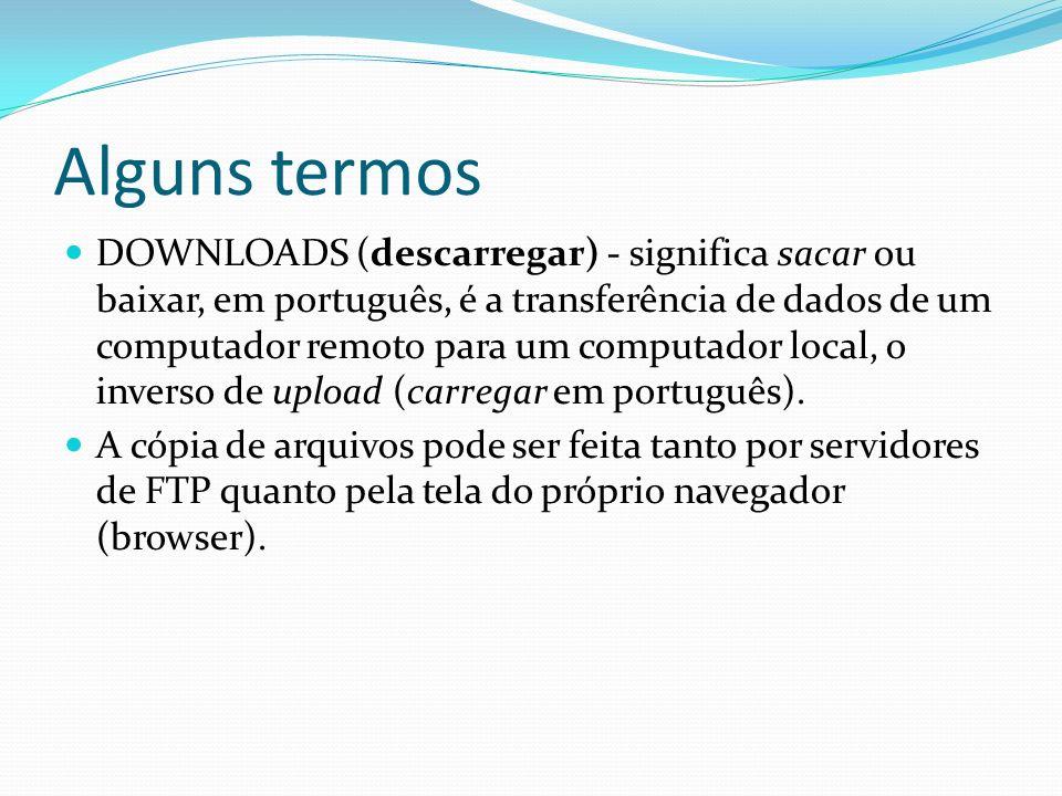 Alguns termos DOWNLOADS (descarregar) - significa sacar ou baixar, em português, é a transferência de dados de um computador remoto para um computador
