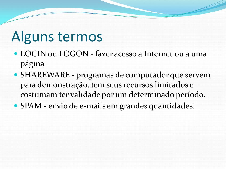 Alguns termos LOGIN ou LOGON - fazer acesso a Internet ou a uma página SHAREWARE - programas de computador que servem para demonstração. tem seus recu