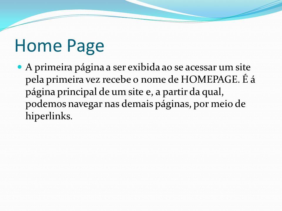Home Page A primeira página a ser exibida ao se acessar um site pela primeira vez recebe o nome de HOMEPAGE. É á página principal de um site e, a part
