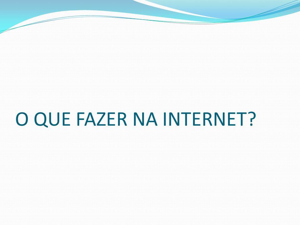 O QUE FAZER NA INTERNET?