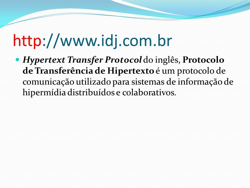 http://www.idj.com.br Hypertext Transfer Protocol do inglês, Protocolo de Transferência de Hipertexto é um protocolo de comunicação utilizado para sis