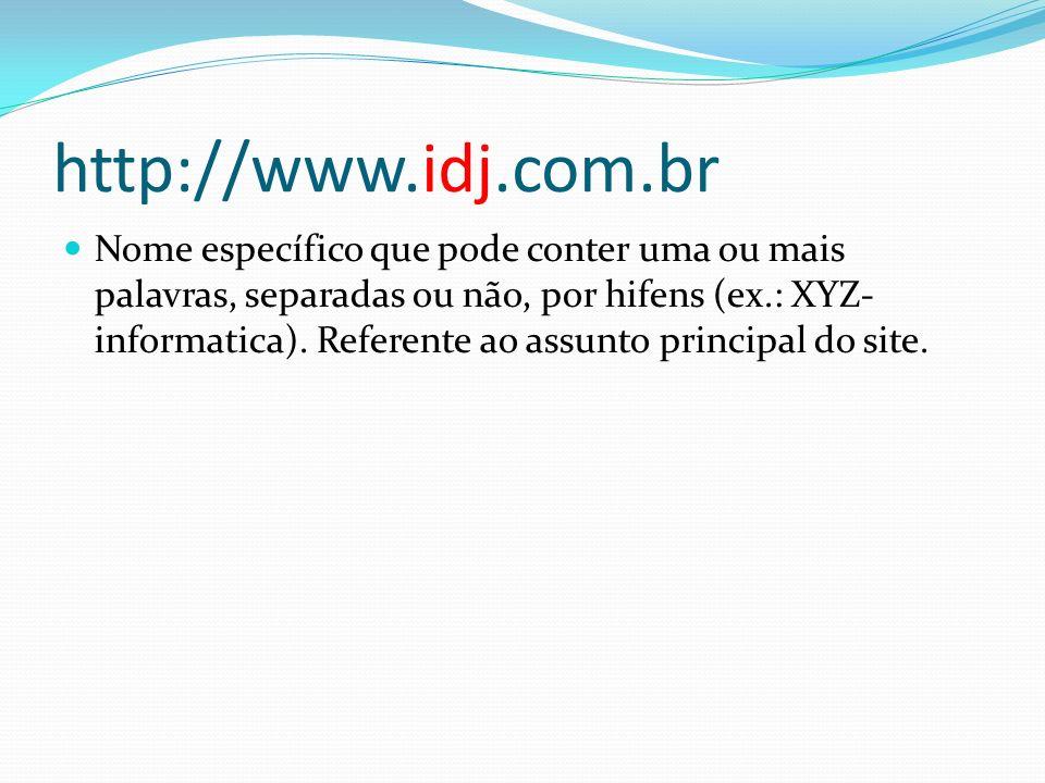 http://www.idj.com.br Nome específico que pode conter uma ou mais palavras, separadas ou não, por hifens (ex.: XYZ- informatica). Referente ao assunto