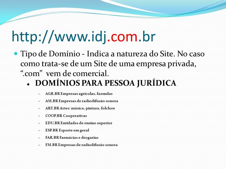 http://www.idj.com.br Tipo de Domínio - Indica a natureza do Site. No caso como trata-se de um Site de uma empresa privada,.com vem de comercial. DOMÍ