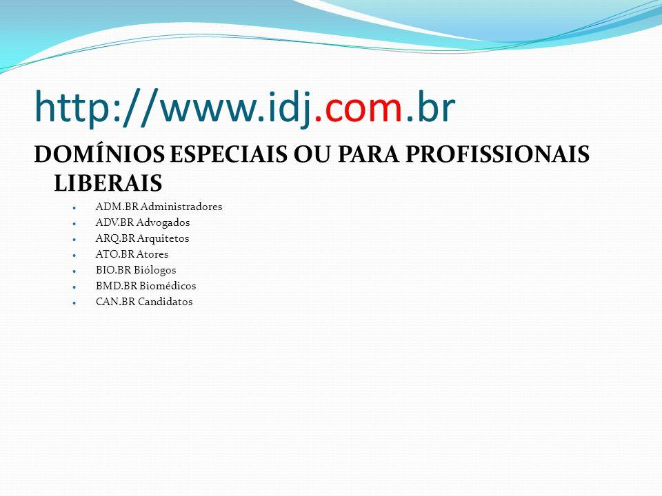 http://www.idj.com.br DOMÍNIOS ESPECIAIS OU PARA PROFISSIONAIS LIBERAIS ADM.BR Administradores ADV.BR Advogados ARQ.BR Arquitetos ATO.BR Atores BIO.BR