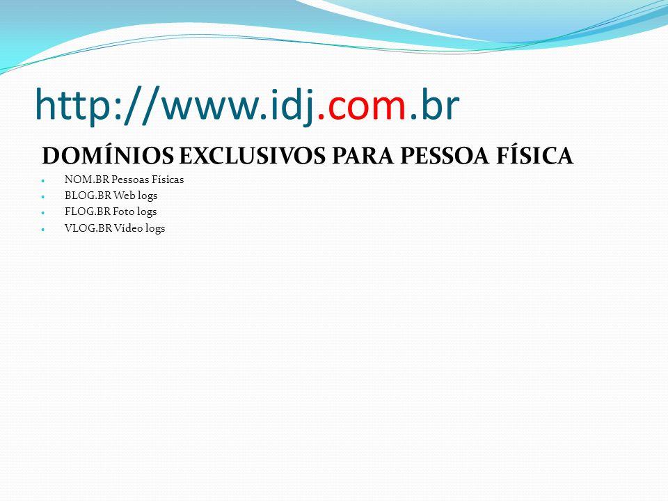 http://www.idj.com.br DOMÍNIOS EXCLUSIVOS PARA PESSOA FÍSICA NOM.BR Pessoas Físicas BLOG.BR Web logs FLOG.BR Foto logs VLOG.BR Vídeo logs