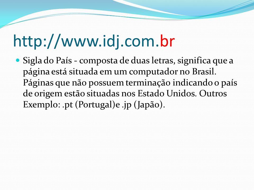 http://www.idj.com.br Sigla do País - composta de duas letras, significa que a página está situada em um computador no Brasil. Páginas que não possuem