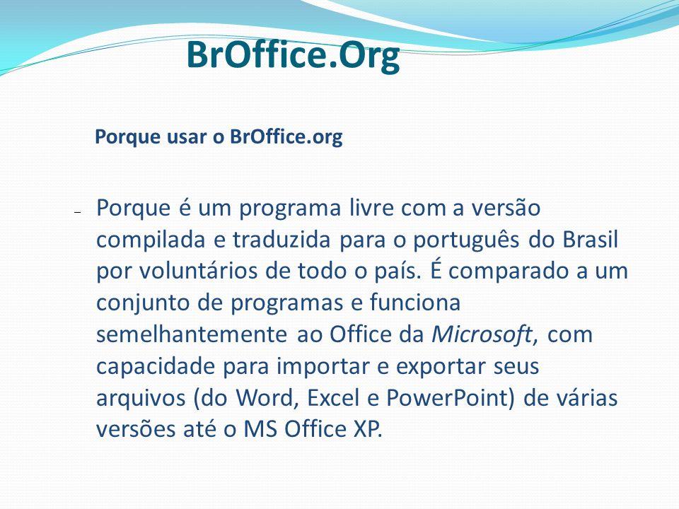 Porque usar o BrOffice.org – Porque é um programa livre com a versão compilada e traduzida para o português do Brasil por voluntários de todo o país.
