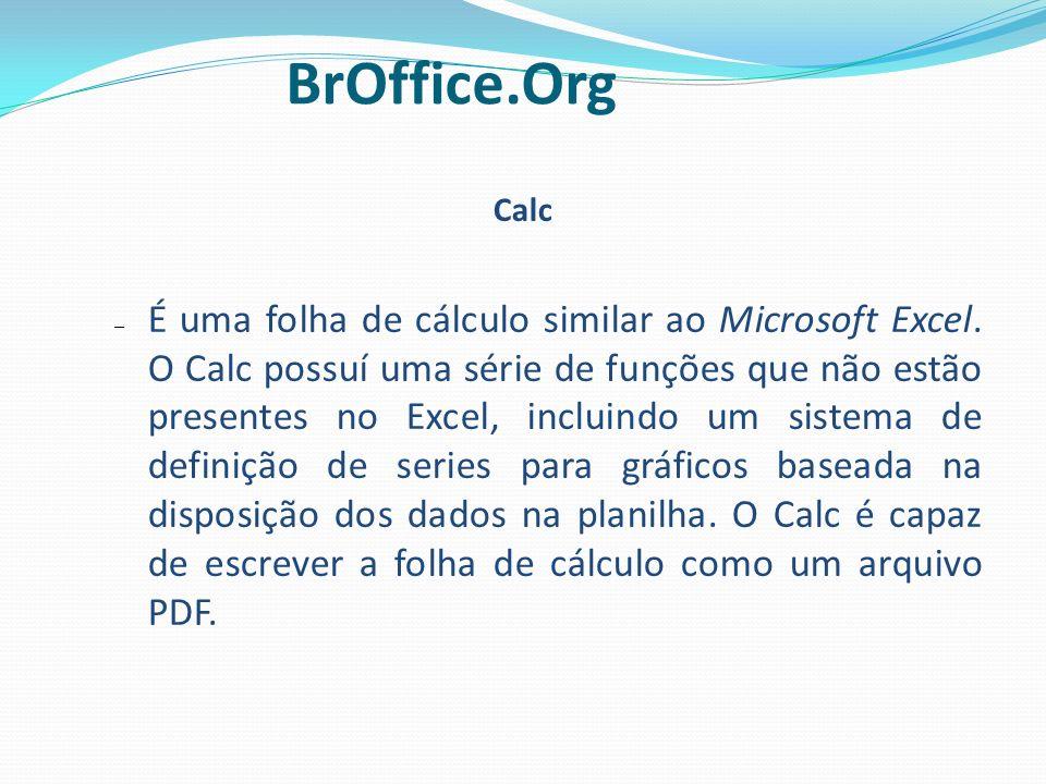 Calc – É uma folha de cálculo similar ao Microsoft Excel. O Calc possuí uma série de funções que não estão presentes no Excel, incluindo um sistema de