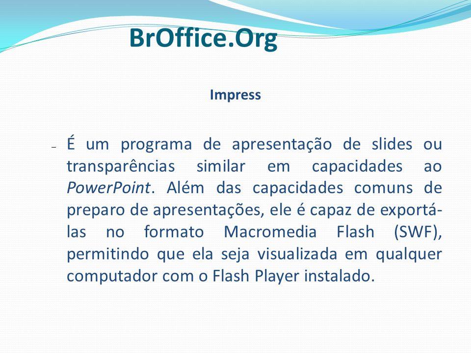 Impress – É um programa de apresentação de slides ou transparências similar em capacidades ao PowerPoint. Além das capacidades comuns de preparo de ap