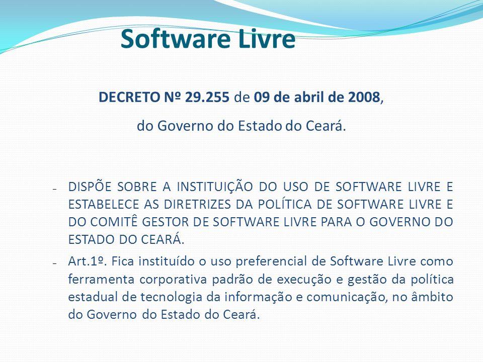 DECRETO Nº 29.255 de 09 de abril de 2008, do Governo do Estado do Ceará. – DISPÕE SOBRE A INSTITUIÇÃO DO USO DE SOFTWARE LIVRE E ESTABELECE AS DIRETRI