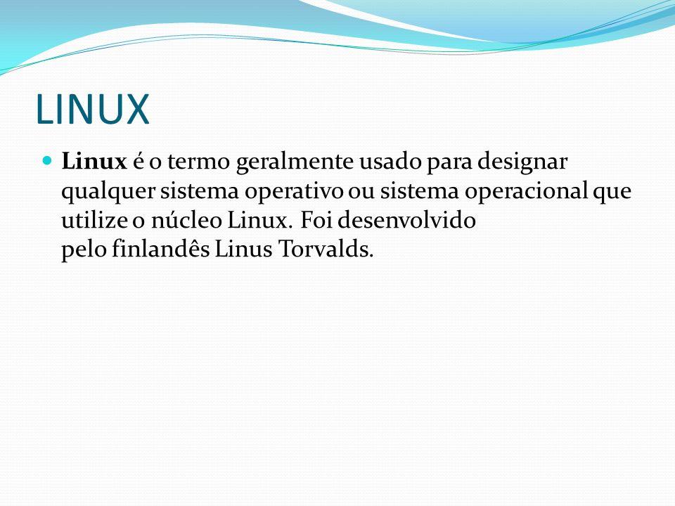 LINUX Linux é o termo geralmente usado para designar qualquer sistema operativo ou sistema operacional que utilize o núcleo Linux. Foi desenvolvido pe