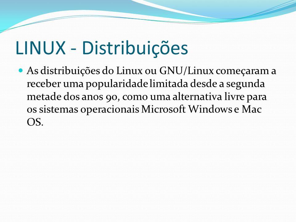 LINUX - Distribuições As distribuições do Linux ou GNU/Linux começaram a receber uma popularidade limitada desde a segunda metade dos anos 90, como um