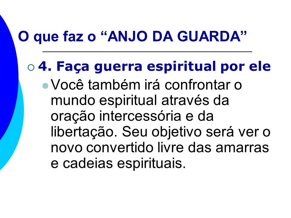 O que faz o ANJO DA GUARDA 4. Faça guerra espiritual por ele Você também irá confrontar o mundo espiritual através da oração intercessória e da libert