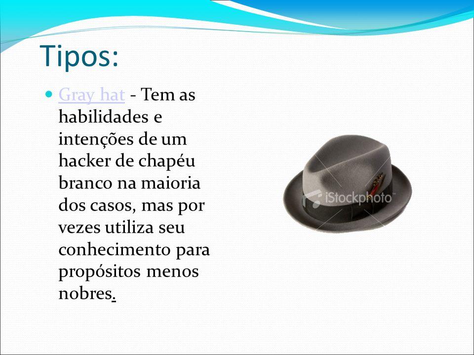 Tipos: Gray hat - Tem as habilidades e intenções de um hacker de chapéu branco na maioria dos casos, mas por vezes utiliza seu conhecimento para propó