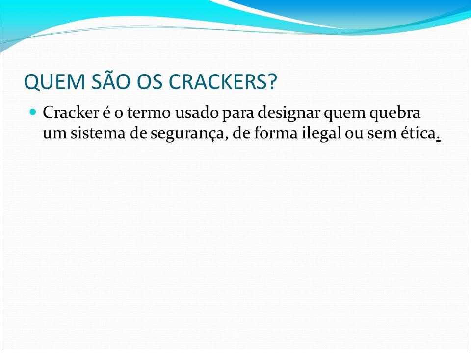 QUEM SÃO OS CRACKERS? Cracker é o termo usado para designar quem quebra um sistema de segurança, de forma ilegal ou sem ética.