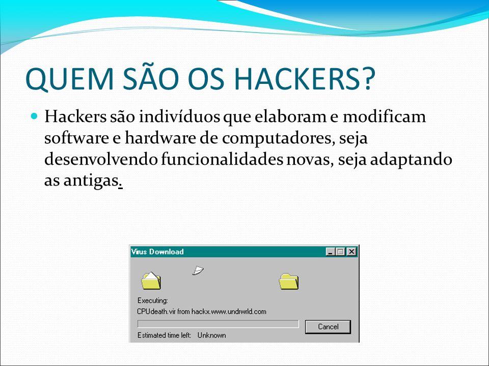 QUEM SÃO OS HACKERS? Hackers são indivíduos que elaboram e modificam software e hardware de computadores, seja desenvolvendo funcionalidades novas, se