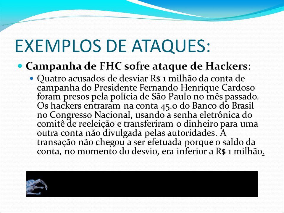EXEMPLOS DE ATAQUES: Campanha de FHC sofre ataque de Hackers: Quatro acusados de desviar R$ 1 milhão da conta de campanha do Presidente Fernando Henri