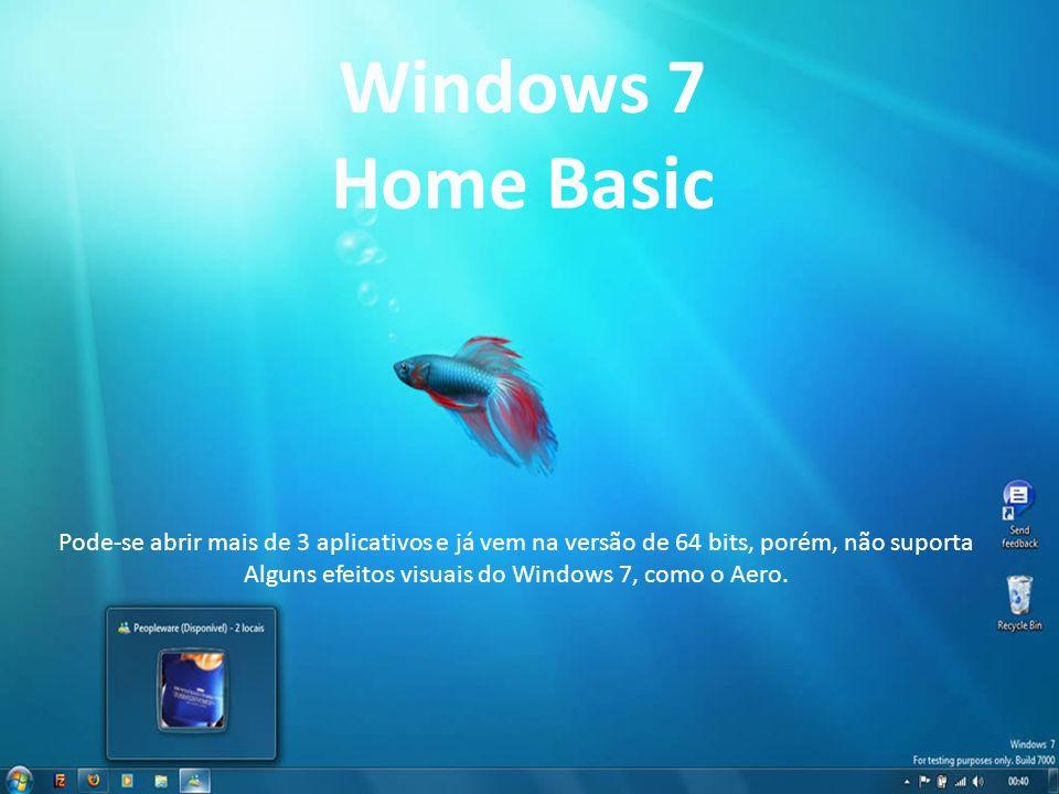 Windows 7 Home Basic Pode-se abrir mais de 3 aplicativos e já vem na versão de 64 bits, porém, não suporta Alguns efeitos visuais do Windows 7, como o