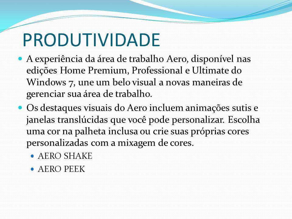 PRODUTIVIDADE A experiência da área de trabalho Aero, disponível nas edições Home Premium, Professional e Ultimate do Windows 7, une um belo visual a