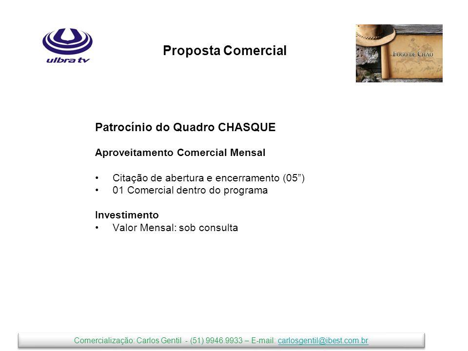 Proposta Comercial Patrocínio do Quadro CHASQUE Aproveitamento Comercial Mensal Citação de abertura e encerramento (05) 01 Comercial dentro do programa Investimento Valor Mensal: sob consulta Comercialização: Carlos Gentil - (51) 9946.9933 – E-mail: carlosgentil@ibest.com.brcarlosgentil@ibest.com.br Comercialização: Carlos Gentil - (51) 9946.9933 – E-mail: carlosgentil@ibest.com.brcarlosgentil@ibest.com.br