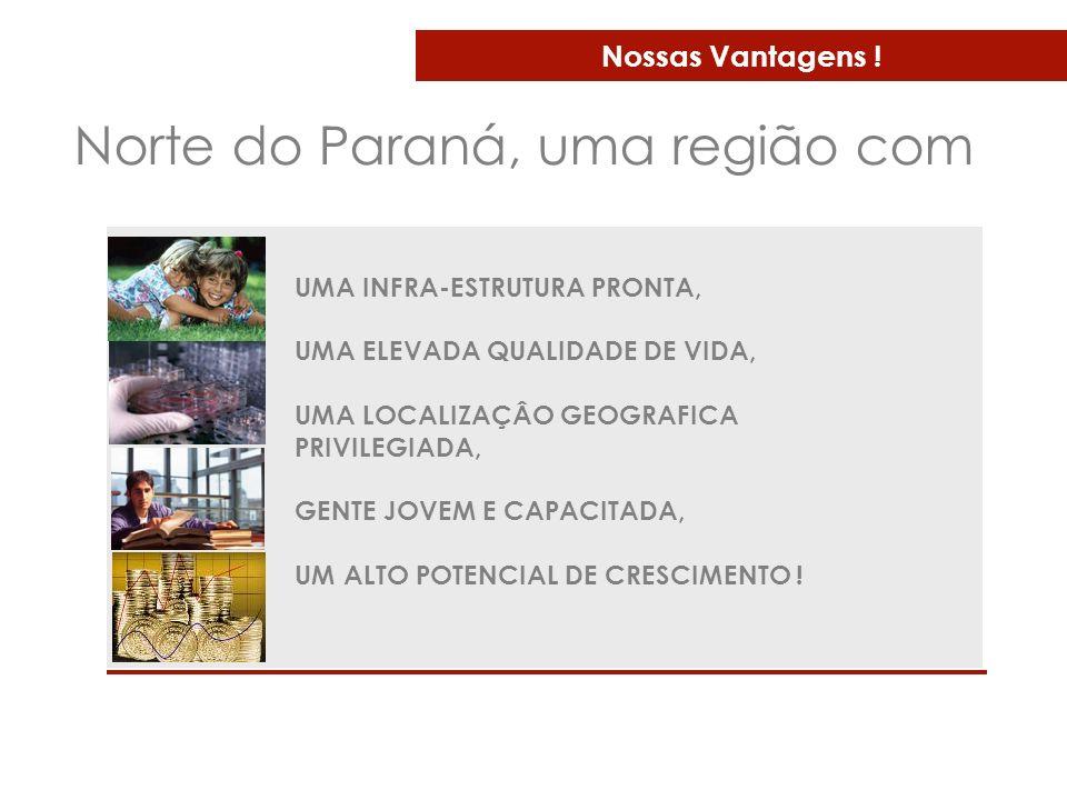 Nossas Vantagens ! Norte do Paraná, uma região com UMA INFRA-ESTRUTURA PRONTA, UMA ELEVADA QUALIDADE DE VIDA, UMA LOCALIZAÇÂO GEOGRAFICA PRIVILEGIADA,