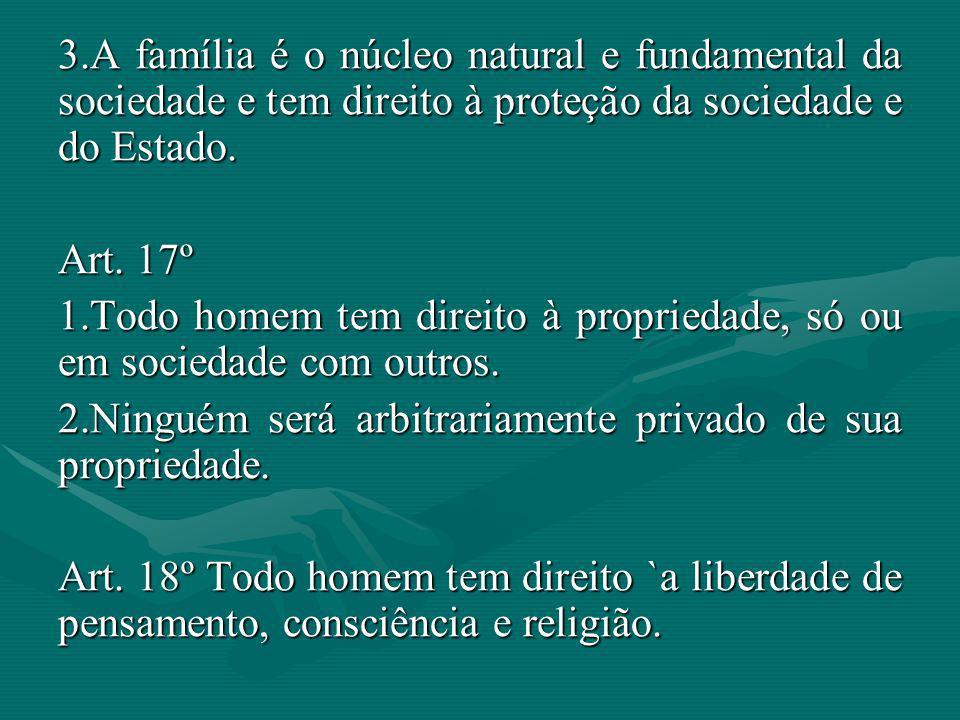 3.A família é o núcleo natural e fundamental da sociedade e tem direito à proteção da sociedade e do Estado. Art. 17º 1.Todo homem tem direito à propr