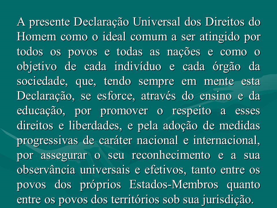 A presente Declaração Universal dos Direitos do Homem como o ideal comum a ser atingido por todos os povos e todas as nações e como o objetivo de cada