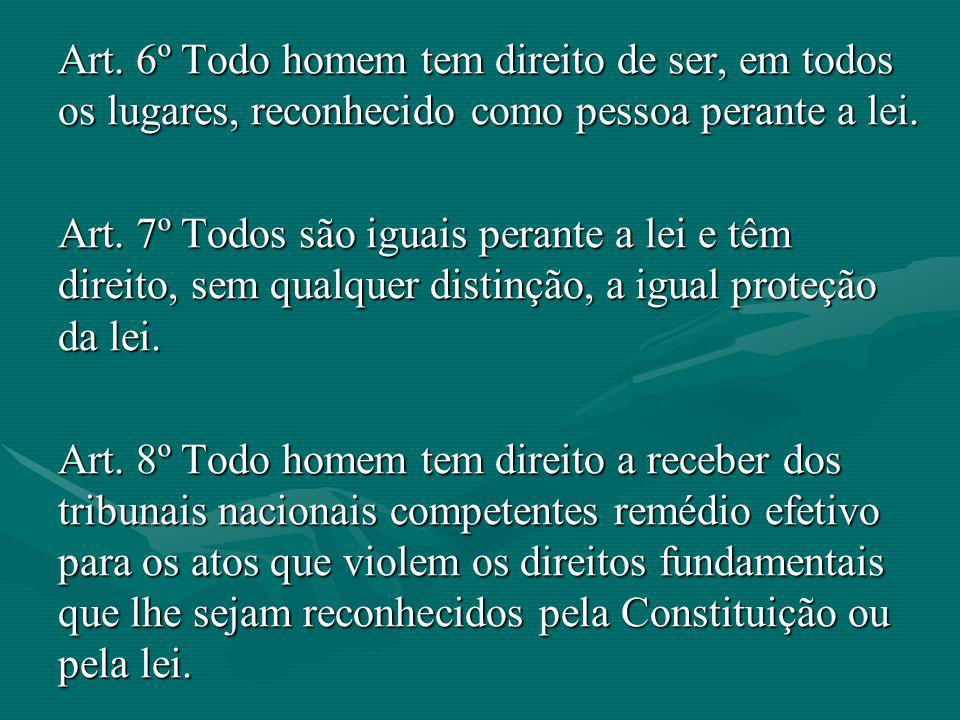 Art. 6º Todo homem tem direito de ser, em todos os lugares, reconhecido como pessoa perante a lei. Art. 7º Todos são iguais perante a lei e têm direit